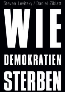 Steven Levitsky/Daniel Ziblatt: Wie Demokratien sterben